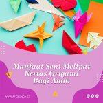 Manfaat Seni Melipat Kertas Origami Bagi Anak